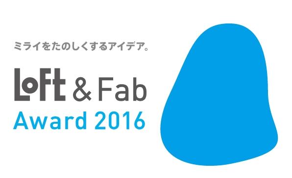 【イベント】「LOFT & Fab Award 2016」の作品展示、11月3日まで開催中