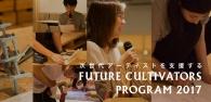 【公募情報】次世代クリエイター支援プログラム「FUTURE CULTIVATORS PROGRAM 2017」応募受付中!