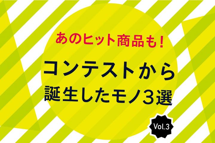 あのヒット商品も!コンテストから誕生したモノ3選 vol.3