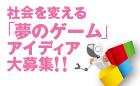 6回 社会を変える「夢のゲーム」アイディア大募集!!